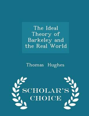 The Ideal Theory of Barkeley and the Real World - Scholar's Choice Edition by Thomas (Consultant Emergency Physician, John Radcliffe Hospital, Oxford, and Honorary Senior Lecturer in Emergency Medi Hughes