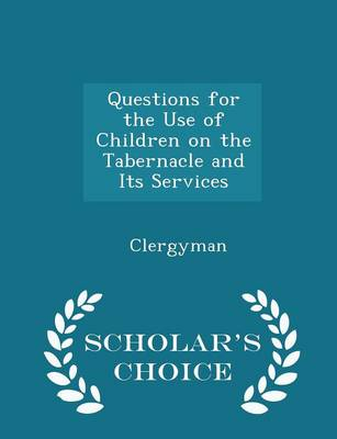 Questions for the Use of Children on the Tabernacle and Its Services - Scholar's Choice Edition by Clergyman
