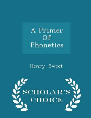 A Primer of Phonetics - Scholar's Choice Edition by Henry Sweet