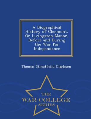 A Biographical History of Clermont, or Livingston Manor, Before and During the War for Independence - War College Series by Thomas Streatfeild Clarkson