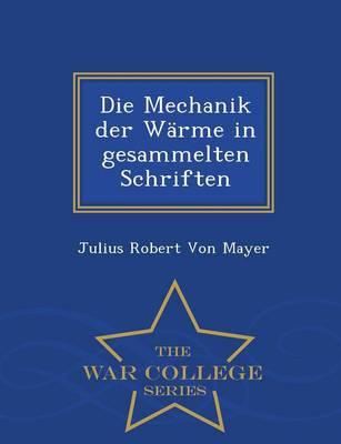 Die Mechanik Der Warme in Gesammelten Schriften - War College Series by Julius Robert Von Mayer