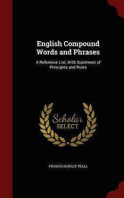 English Compound Words and Phrases A Reference List, with Statement of Principles and Rules by Francis Horace Teall