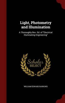 Light, Photometry and Illumination A Thoroughly REV. Ed. of Electrical Illuminating Engineering by William Edward Barrows