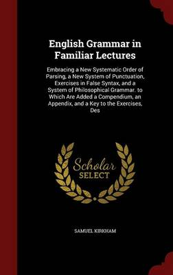 English Grammar in Familiar Lectures Embracing a New Systematic Order of Parsing, a New System of Punctuation, Exercises in False Syntax, and a System of Philosophical Grammar. to Which Are Added a Co by Samuel Kirkham