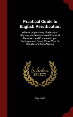 Practical Guide to English Versification With a Compendious Dictionary of Rhymes, an Examination of Classical Measures, and Comments Upon Burlesque and Comic Verse, Vers de Societe, and Song-Writing by Tom Hood