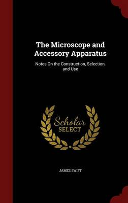 The Microscope and Accessory Apparatus Notes on the Construction, Selection, and Use by James Swift