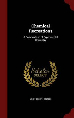 Chemical Recreations A Compendium of Experimental Chemistry by John Joseph Griffin