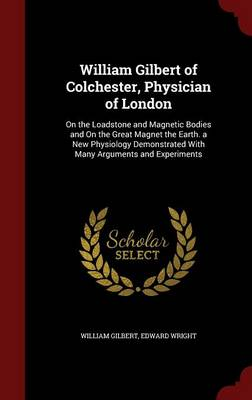William Gilbert of Colchester, Physician of London On the Loadstone and Magnetic Bodies and on the Great Magnet the Earth. a New Physiology Demonstrated with Many Arguments and Experiments by William Gilbert, Edward, (Bi Wright