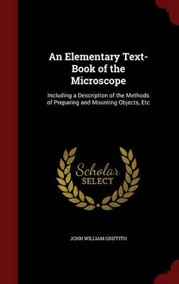 An Elementary Text-Book of the Microscope Including a Description of the Methods of Preparing and Mounting Objects, Etc by John William Griffith