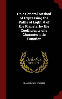 On a General Method of Expressing the Paths of Light, & of the Planets, by the Coefficients of a Characteristic Function by William Rowan Hamilton