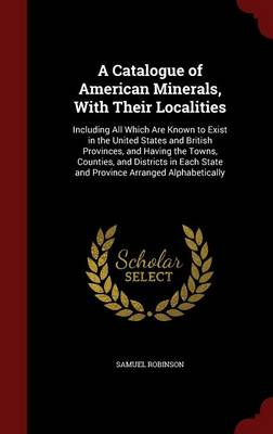 A Catalogue of American Minerals, with Their Localities Including All Which Are Known to Exist in the United States and British Provinces, and Having the Towns, Counties, and Districts in Each State a by Samuel Robinson