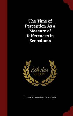 The Time of Perception as a Measure of Differences in Sensations by Vivian Allen Charles Henmon