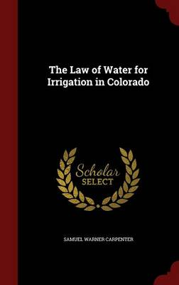 The Law of Water for Irrigation in Colorado by Samuel Warner Carpenter