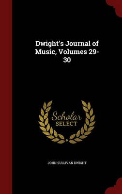 Dwight's Journal of Music, Volumes 29-30 by John Sullivan Dwight