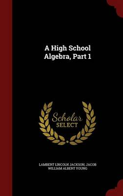 A High School Algebra, Part 1 by Lambert Lincoln Jackson, Jacob William Albert Young