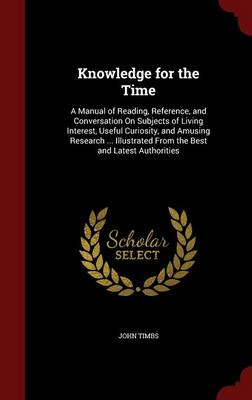 Knowledge for the Time A Manual of Reading, Reference, and Conversation on Subjects of Living Interest, Useful Curiosity, and Amusing Research ... Illustrated from the Best and Latest Authorities by John Timbs