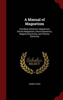 A Manual of Magnetism Including Galvanism, Magnetism, Electro-Magnetism, Electro-Dynamics, Magneto-Electricity, and Thermo-Electricity by Professor Daniel (University of Manchester) Davis
