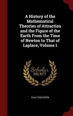 A History of the Mathematical Theories of Attraction and the Figure of the Earth from the Time of Newton to That of Laplace, Volume 1 by Isaac Todhunter