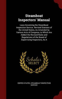 Steamboat Inspectors' Manual Laws Governing the Steamboat Inspection Service. Revised Statutes of the United States, as Amended by Various Acts of Congress, to Which Are Added the Revised Rules and Re by United States, Steamboat Inspection Service