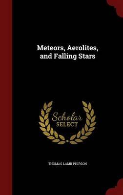 Meteors, Aerolites, and Falling Stars by Thomas Lamb Phipson