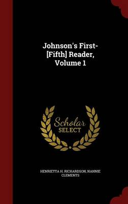 Johnson's First-[Fifth] Reader, Volume 1 by Henrietta H Richardson, Nannie Clements