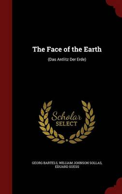 The Face of the Earth (Das Antlitz Der Erde) by Georg Bartels, William Johnson Sollas, Eduard Suess