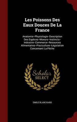 Les Poissons Des Eaux Douces de La France Anatomie--Physiologie--Description Des Especes--Moeurs--Instincts--Industrie--Commerce--Resources Alimentaires--Pisciculture--Legislation Concernant La Peche by Emile Blanchard