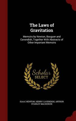 The Laws of Gravitation Memoirs by Newton, Bouguer and Cavendish, Together with Abstracts of Other Important Memoirs by Sir Isaac Newton, Henry Cavendish, Arthur Stanley MacKenzie