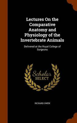 Lectures on the Comparative Anatomy and Physiology of the Invertebrate Animals Delivered at the Royal College of Surgeons by Dr Richard (University of Exeter, UK) Owen