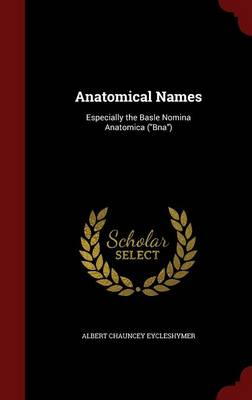Anatomical Names Especially the Basle Nomina Anatomica (Bna) by Albert Chauncey Eycleshymer