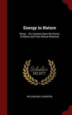 Energy in Nature Being ... Six Lectures Upon the Forces of Nature and Their Mutual Relations by William Dant Carpenter