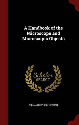 A Handbook of the Microscope and Microscopic Objects by William Lowndes Notcutt