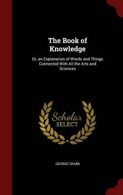 The Book of Knowledge Or, an Explanation of Words and Things Connected with All the Arts and Sciences by George Crabb