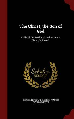 The Christ, the Son of God A Life of Our Lord and Saviour Jesus Christ, Volume 1 by Constant Henri Fouard, George Francis Xavier Griffith