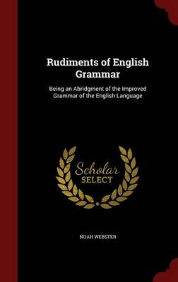Rudiments of English Grammar Being an Abridgment of the Improved Grammar of the English Language by Noah Webster