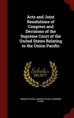 Acts and Joint Resolutions of Congress and Decisions of the Supreme Court of the United States Relating to the Union Pacific by United States
