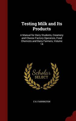 Testing Milk and Its Products A Manual for Dairy Students, Creamery and Cheese Factory Operators, Food Chemists and Dairy Farmers, Volume 14 by E H Farrington