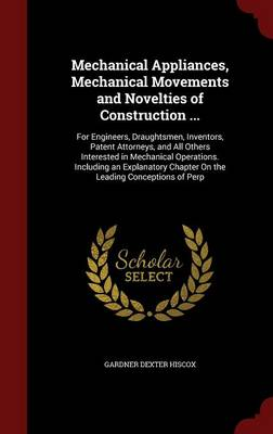 Mechanical Appliances, Mechanical Movements and Novelties of Construction ... For Engineers, Draughtsmen, Inventors, Patent Attorneys, and All Others Interested in Mechanical Operations. Including an  by Gardner Dexter Hiscox