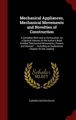 Mechanical Appliances, Mechanical Movements and Novelties of Construction A Complete Work and a Continuation, as a Second Volume, of the Author's Book Entitled Mechanical Movements, Powers and Devices by Gardner Dexter Hiscox