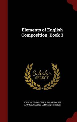 Elements of English Composition, Book 3 by John Hays Gardiner, Sarah Louise Arnold, George Lyman Kittredge