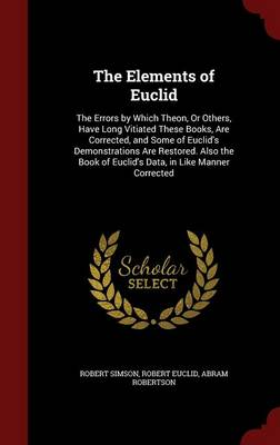 The Elements of Euclid The Errors by Which Theon, or Others, Have Long Vitiated These Books, Are Corrected, and Some of Euclid's Demonstrations Are Restored. Also the Book of Euclid's Data, in Like Ma by Robert Simson, Robert Euclid, Abram Robertson
