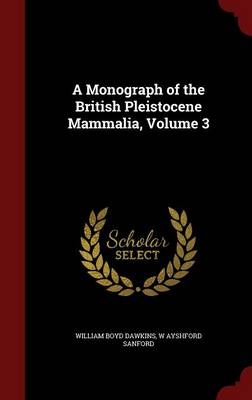 A Monograph of the British Pleistocene Mammalia, Volume 3 by William Boyd Dawkins, W Ayshford Sanford