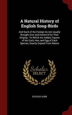 A Natural History of English Song-Birds And Such of the Foreign as Are Usually Brought Over and Esteem'd for Their Singing: To Which Are Added, Figures of the Cock, Hen, and Egg of Each Species, Exact by Eleazar Albin