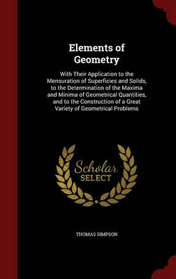 Elements of Geometry With Their Application to the Mensuration of Superficies and Solids, to the Determination of the Maxima and Minima of Geometrical Quantities, and to the Construction of a Great Va by Thomas Simpson