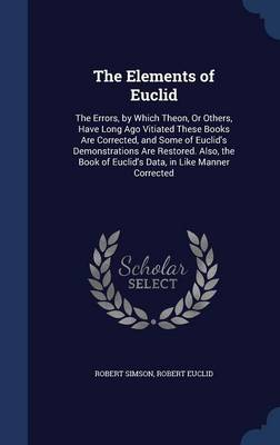 The Elements of Euclid The Errors, by Which Theon, or Others, Have Long Ago Vitiated These Books Are Corrected, and Some of Euclid's Demonstrations Are Restored. Also, the Book of Euclid's Data, in Li by Robert Simson, Robert Euclid