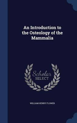 An Introduction to the Osteology of the Mammalia by William Henry Flower