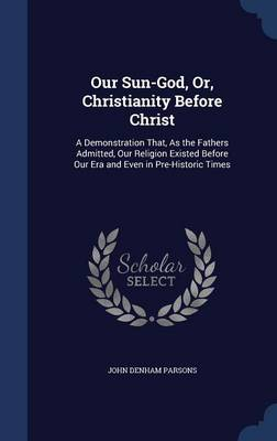 Our Sun-God, Or, Christianity Before Christ A Demonstration That, as the Fathers Admitted, Our Religion Existed Before Our Era and Even in Pre-Historic Times by John Denham Parsons