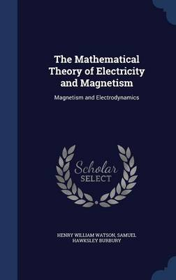 The Mathematical Theory of Electricity and Magnetism Magnetism and Electrodynamics by Henry William Watson, Samuel Hawksley Burbury