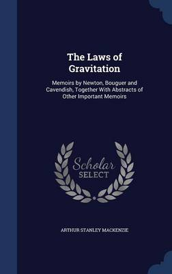 The Laws of Gravitation Memoirs by Newton, Bouguer and Cavendish, Together with Abstracts of Other Important Memoirs by Arthur Stanley MacKenzie