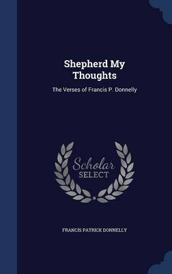 Shepherd My Thoughts The Verses of Francis P. Donnelly by Francis Patrick Donnelly